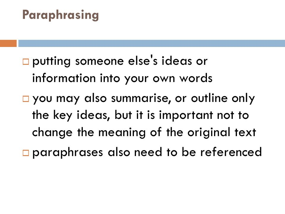 Paraphrasing  putting someone else's ideas or information into your own words  you may also summarise, or outline only the key ideas, but it is impo