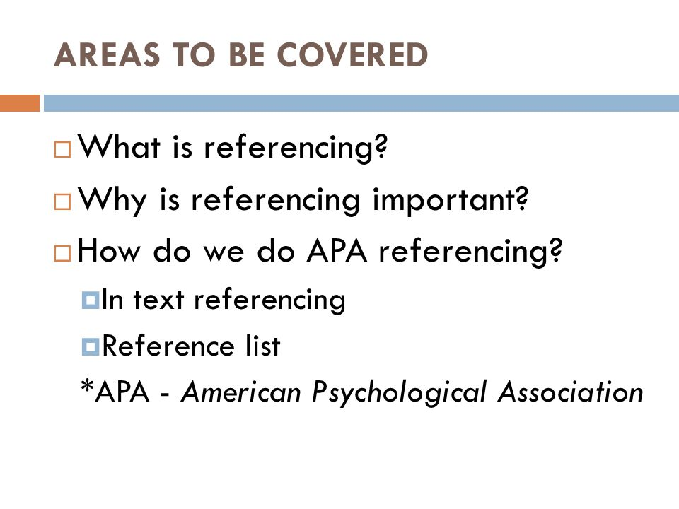 AREAS TO BE COVERED  What is referencing?  Why is referencing important?  How do we do APA referencing?  In text referencing  Reference list *APA