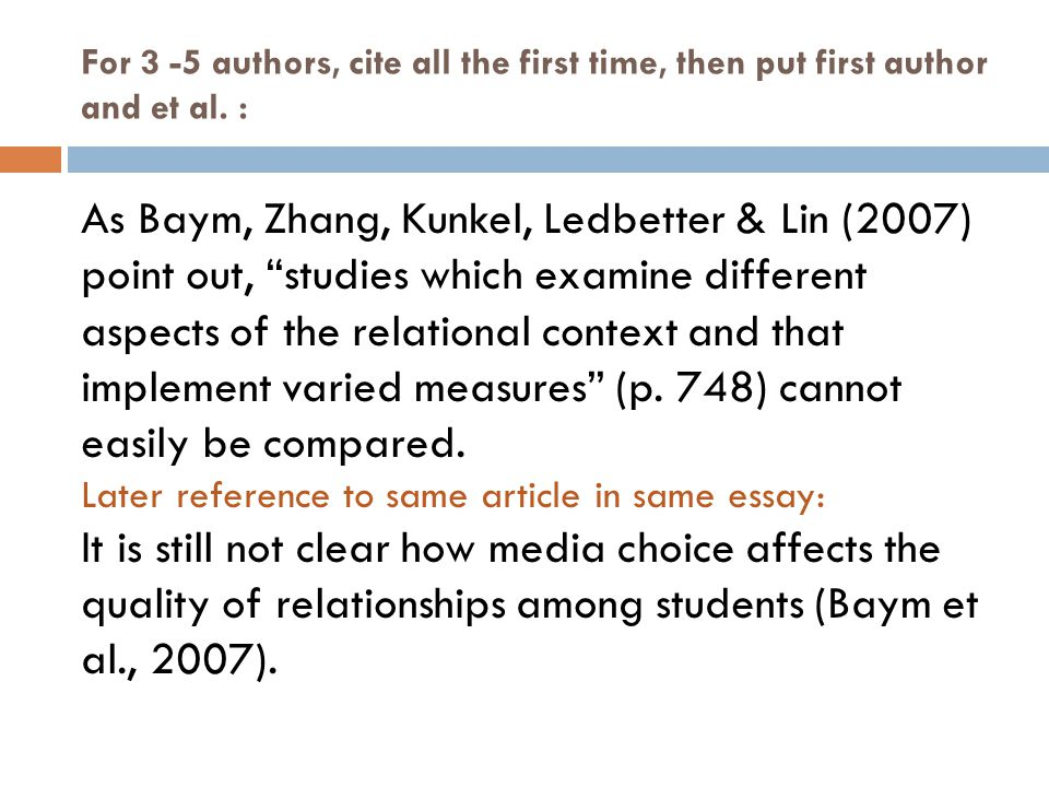 "For 3 -5 authors, cite all the first time, then put first author and et al. : As Baym, Zhang, Kunkel, Ledbetter & Lin (2007) point out, ""studies which"