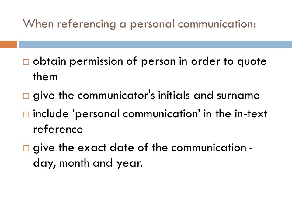 When referencing a personal communication:  obtain permission of person in order to quote them  give the communicator's initials and surname  inclu