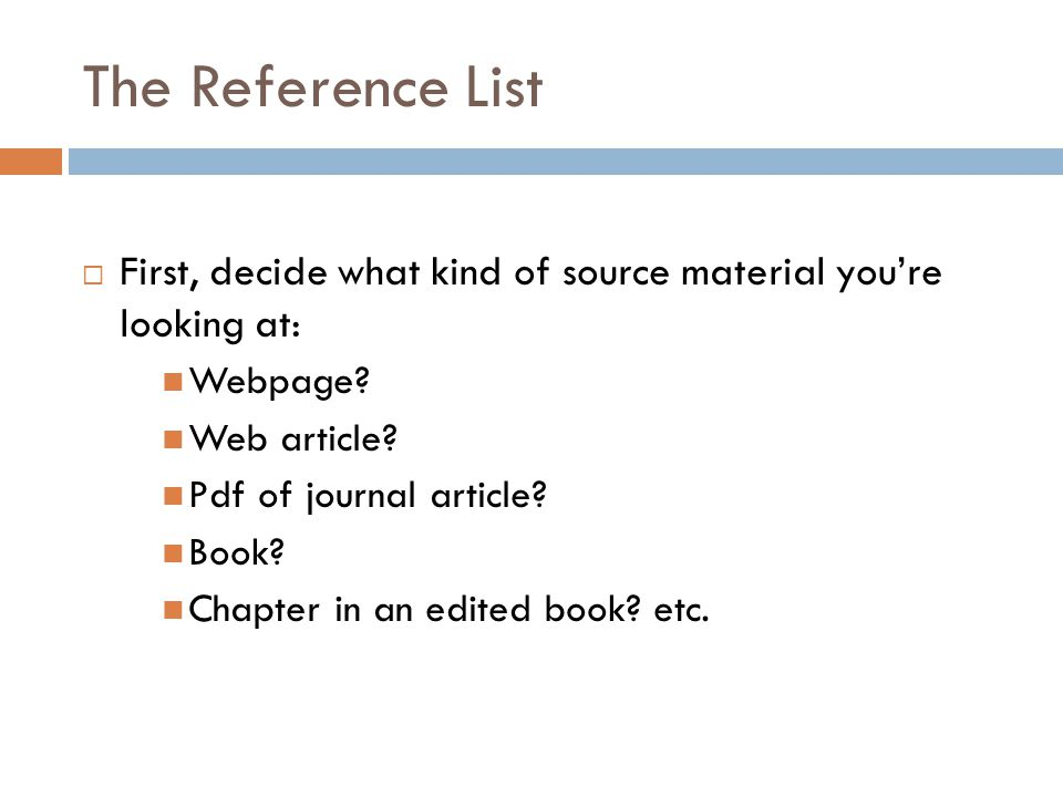 The Reference List  First, decide what kind of source material you're looking at: Webpage? Web article? Pdf of journal article? Book? Chapter in an e