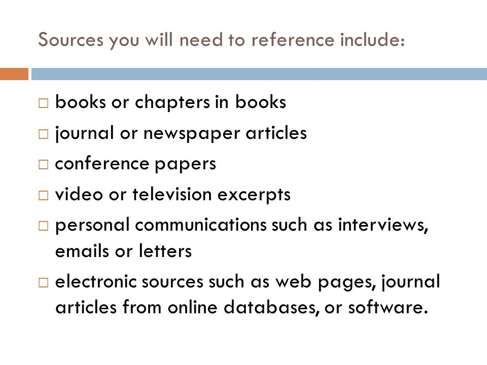 Sources you will need to reference include:  books or chapters in books  journal or newspaper articles  conference papers  video or television exc