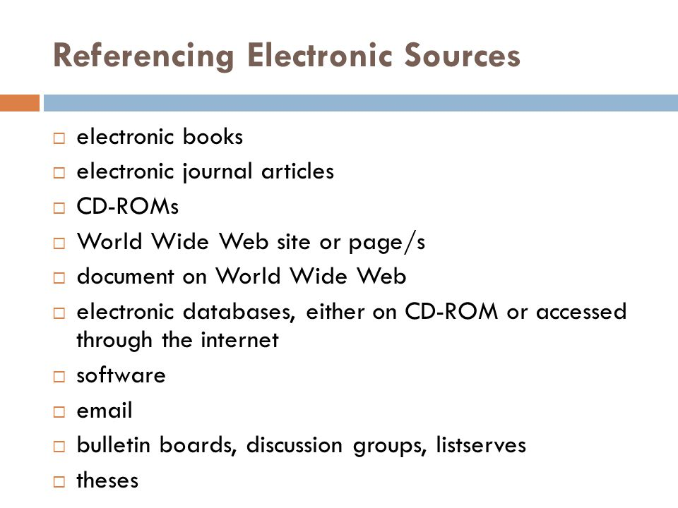 Referencing Electronic Sources  electronic books  electronic journal articles  CD-ROMs  World Wide Web site or page/s  document on World Wide Web