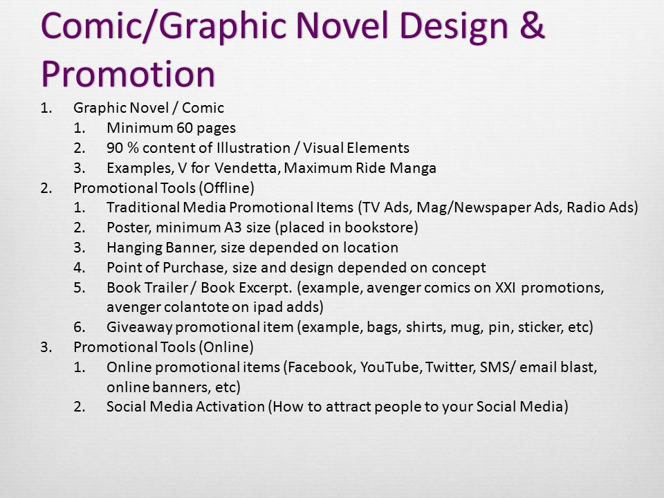 Comic/Graphic Novel Design & Promotion 1.Graphic Novel / Comic 1.Minimum 60 pages 2.90 % content of Illustration / Visual Elements 3.Examples, V for Vendetta, Maximum Ride Manga 2.Promotional Tools (Offline) 1.Traditional Media Promotional Items (TV Ads, Mag/Newspaper Ads, Radio Ads) 2.Poster, minimum A3 size (placed in bookstore) 3.Hanging Banner, size depended on location 4.Point of Purchase, size and design depended on concept 5.Book Trailer / Book Excerpt.