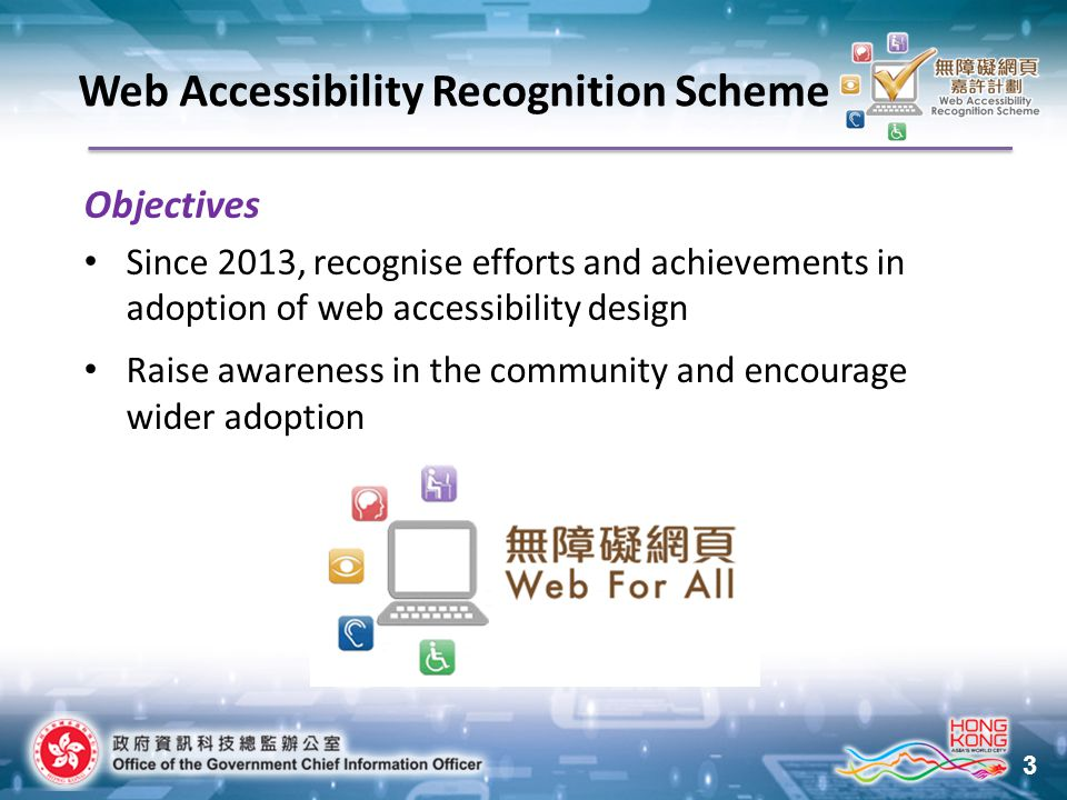 3 Objectives Since 2013, recognise efforts and achievements in adoption of web accessibility design Raise awareness in the community and encourage wider adoption Web Accessibility Recognition Scheme