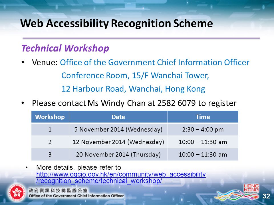 32 Technical Workshop Venue: Office of the Government Chief Information Officer Conference Room, 15/F Wanchai Tower, 12 Harbour Road, Wanchai, Hong Kong Please contact Ms Windy Chan at 2582 6079 to register Web Accessibility Recognition Scheme WorkshopDateTime 15 November 2014 (Wednesday)2:30 – 4:00 pm 212 November 2014 (Wednesday)10:00 – 11:30 am 320 November 2014 (Thursday)10:00 – 11:30 am More details, please refer to http://www.ogcio.gov.hk/en/community/web_accessibility /recognition_scheme/technical_workshop/ http://www.ogcio.gov.hk/en/community/web_accessibility /recognition_scheme/technical_workshop/