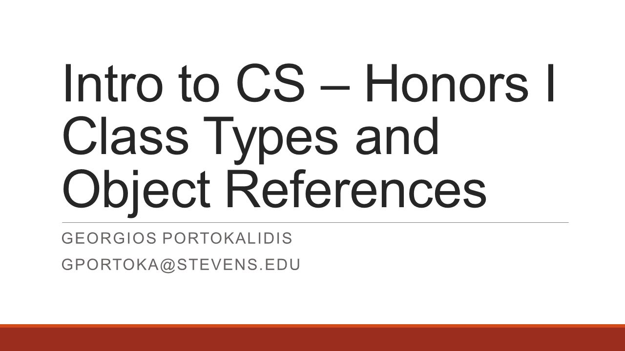 Intro to CS – Honors I Class Types and Object References GEORGIOS PORTOKALIDIS GPORTOKA@STEVENS.EDU