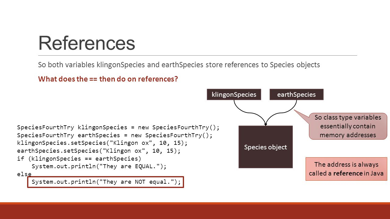 References So both variables klingonSpecies and earthSpecies store references to Species objects What does the == then do on references? klingonSpecie