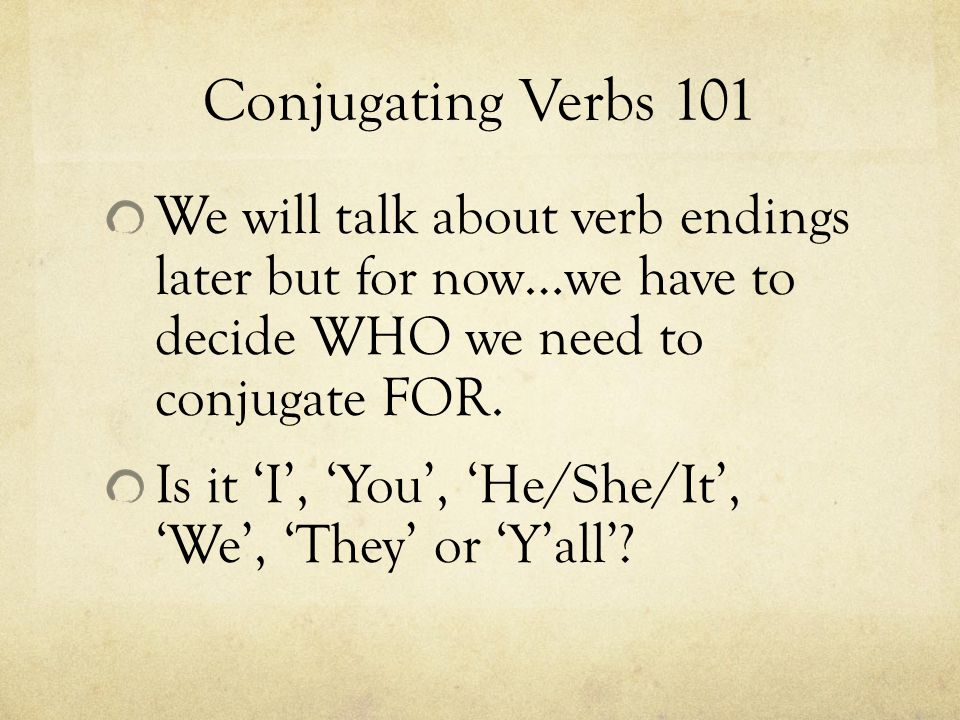 Conjugating Verbs 101 We will talk about verb endings later but for now…we have to decide WHO we need to conjugate FOR.