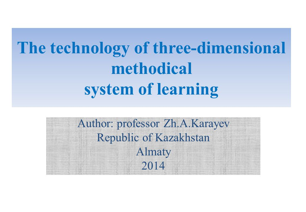 The technology of three-dimensional methodical system of learning Author: professor Zh.A.Karayev Republic of Kazakhstan Almaty 2014
