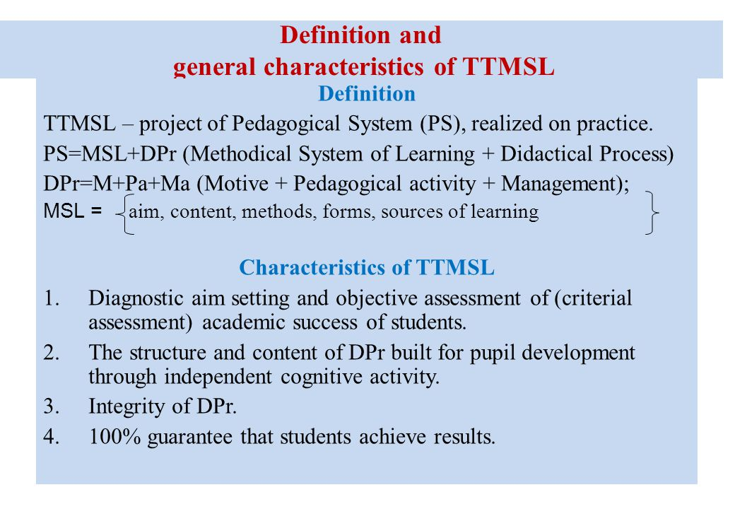 Definition and general characteristics of TTMSL Definition TTMSL – project of Pedagogical System (PS), realized on practice. PS=MSL+DPr (Methodical Sy