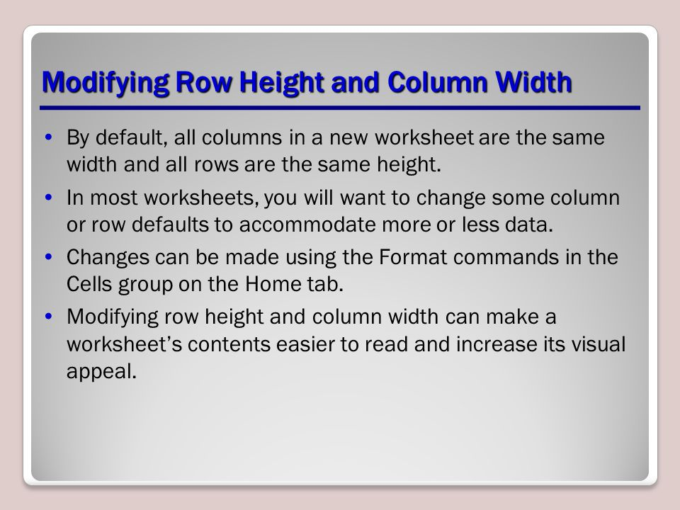 Modifying Row Height and Column Width By default, all columns in a new worksheet are the same width and all rows are the same height. In most workshee