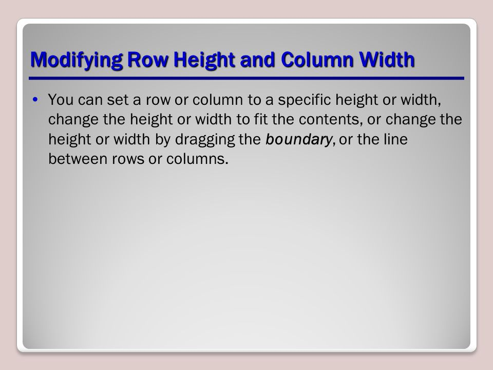 Modifying Row Height and Column Width You can set a row or column to a specific height or width, change the height or width to fit the contents, or change the height or width by dragging the boundary, or the line between rows or columns.
