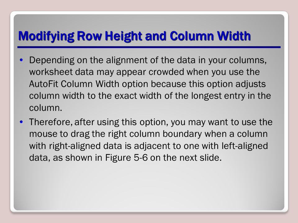 Modifying Row Height and Column Width Depending on the alignment of the data in your columns, worksheet data may appear crowded when you use the AutoFit Column Width option because this option adjusts column width to the exact width of the longest entry in the column.