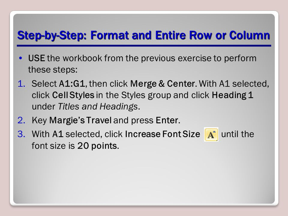 Step-by-Step: Format and Entire Row or Column USE the workbook from the previous exercise to perform these steps: 1.Select A1:G1, then click Merge & Center.