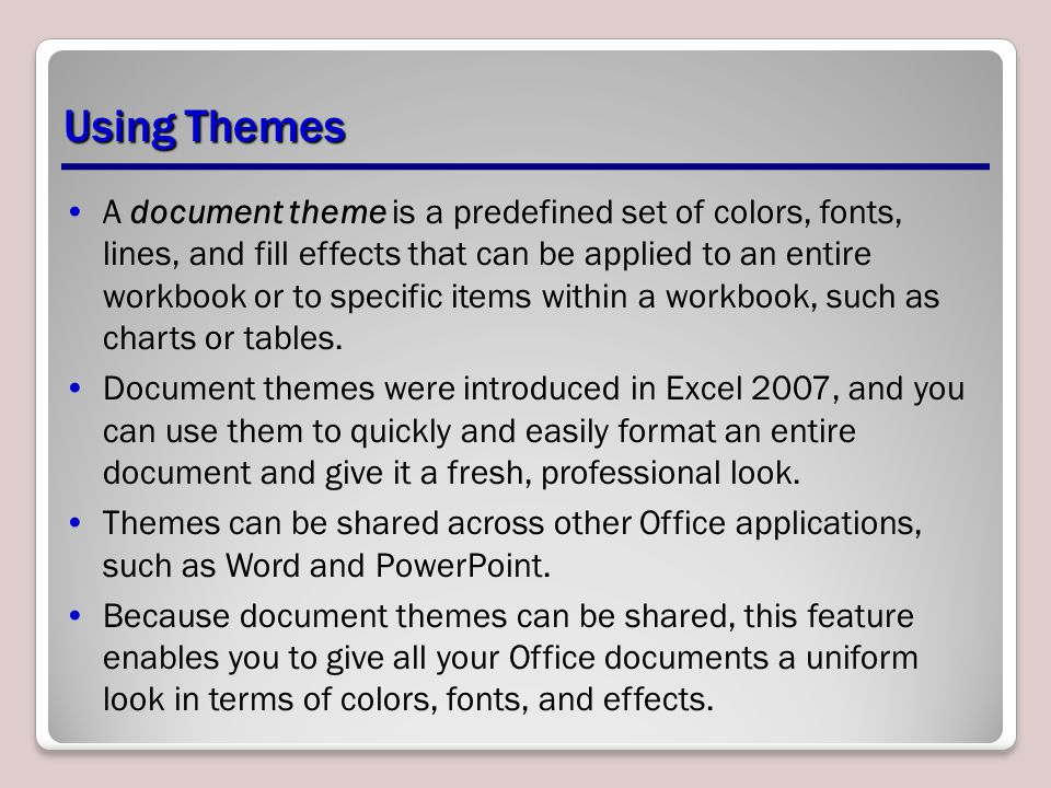 A document theme is a predefined set of colors, fonts, lines, and fill effects that can be applied to an entire workbook or to specific items within a workbook, such as charts or tables.