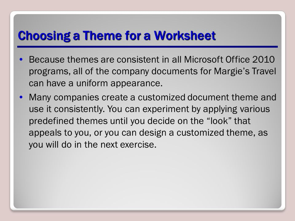 Because themes are consistent in all Microsoft Office 2010 programs, all of the company documents for Margie's Travel can have a uniform appearance.