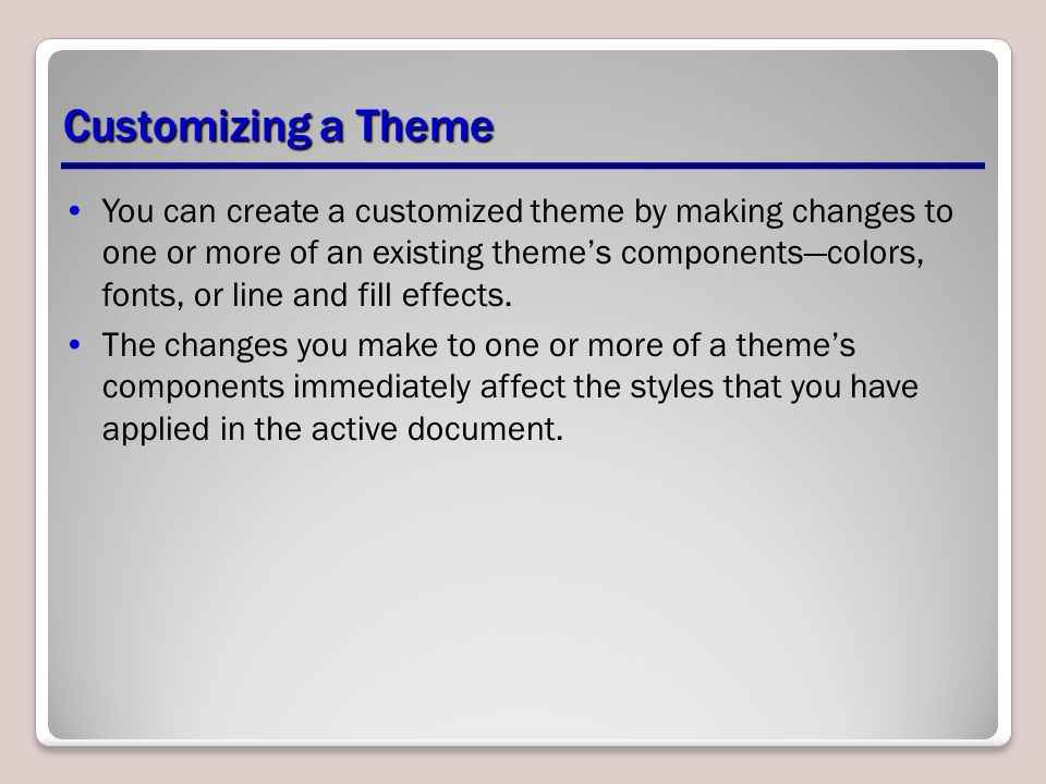 You can create a customized theme by making changes to one or more of an existing theme's components—colors, fonts, or line and fill effects. The chan