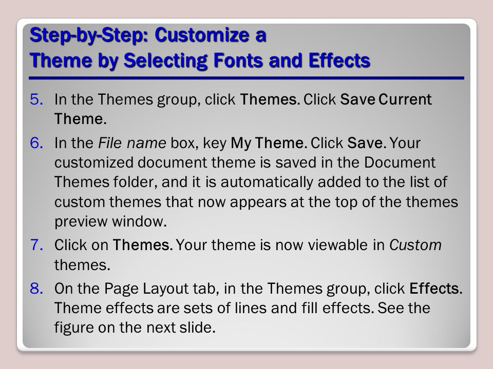 Step-by-Step: Customize a Theme by Selecting Fonts and Effects 5.In the Themes group, click Themes. Click Save Current Theme. 6.In the File name box,