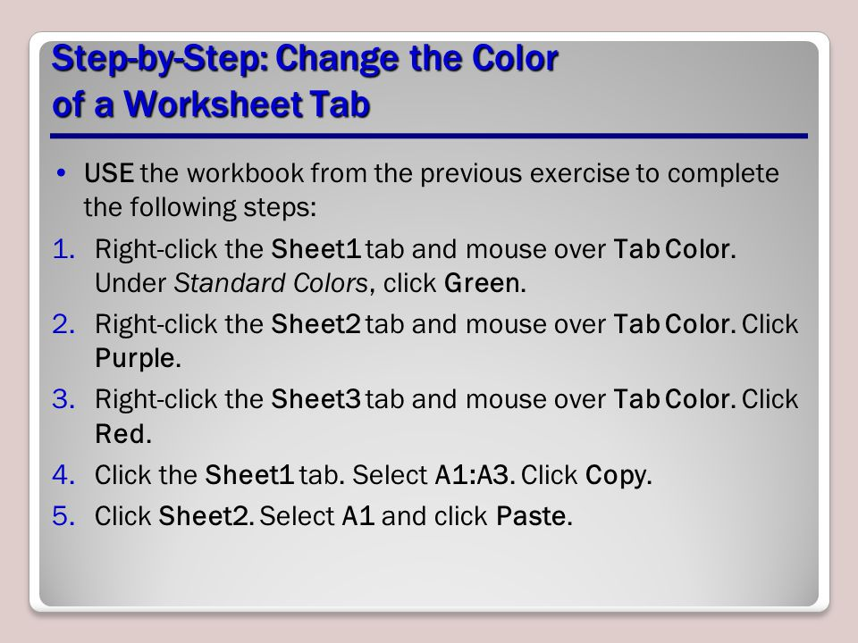 Step-by-Step: Change the Color of a Worksheet Tab USE the workbook from the previous exercise to complete the following steps: 1.Right-click the Sheet1 tab and mouse over Tab Color.