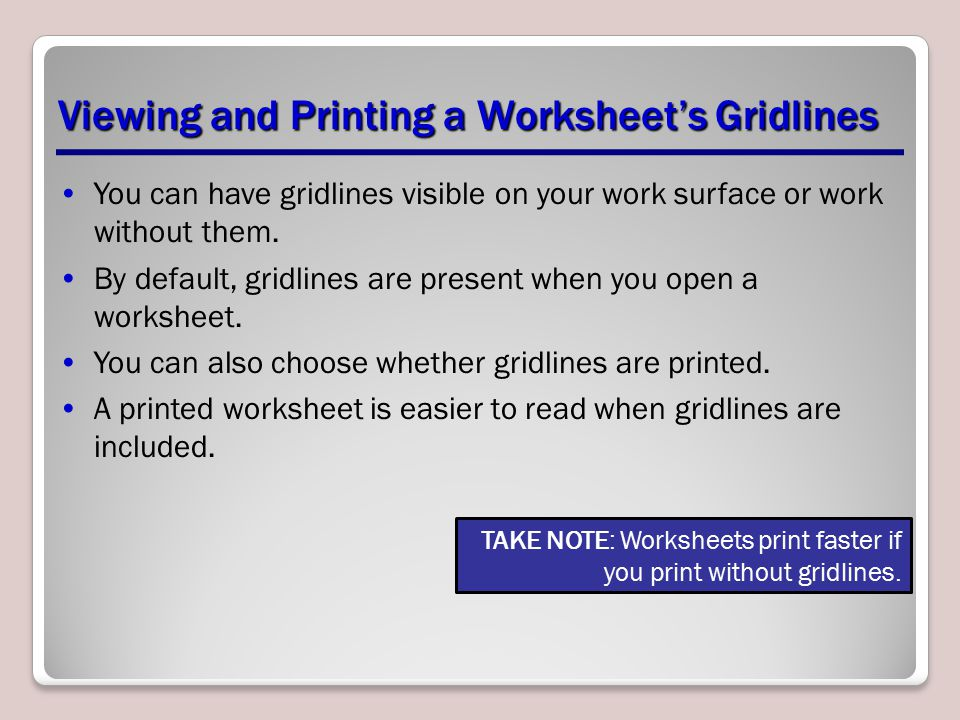 You can have gridlines visible on your work surface or work without them. By default, gridlines are present when you open a worksheet. You can also ch