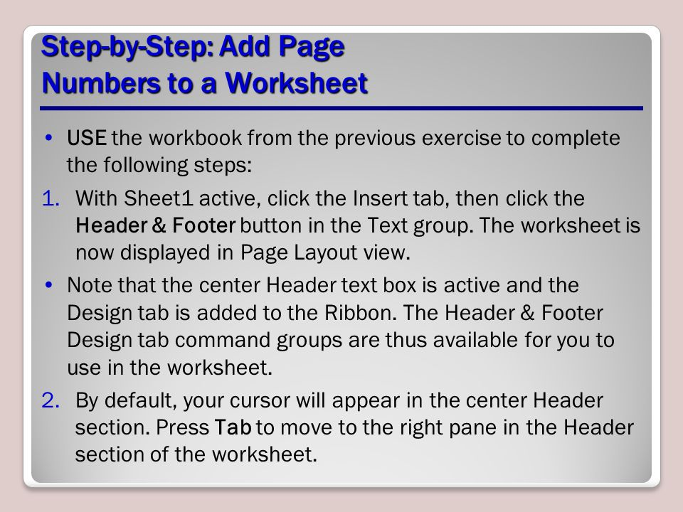 Step-by-Step: Add Page Numbers to a Worksheet USE the workbook from the previous exercise to complete the following steps: 1.With Sheet1 active, click