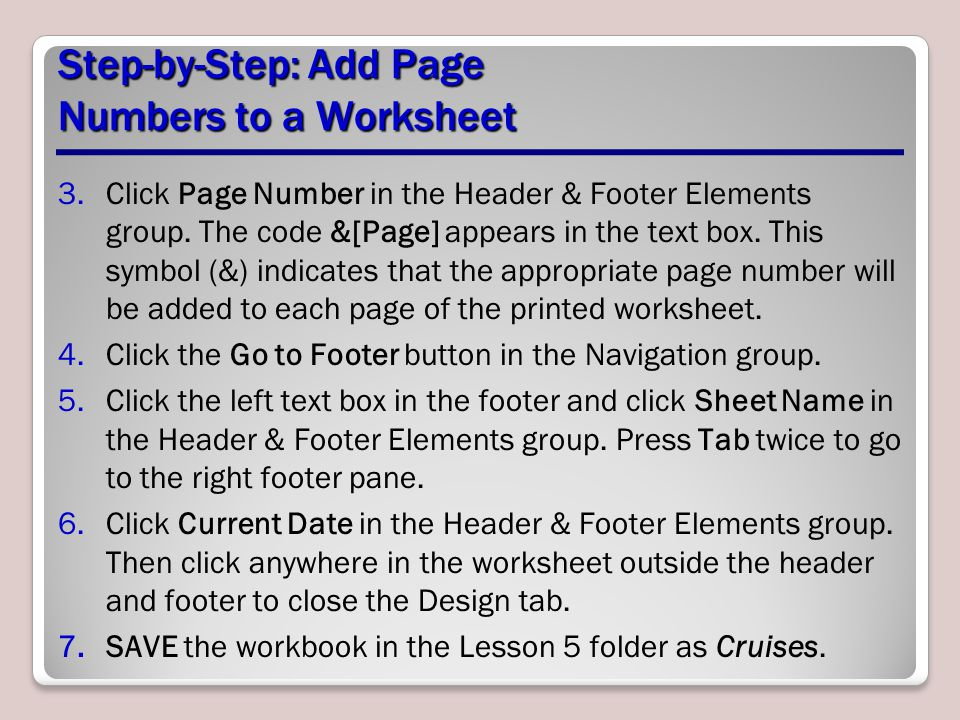 Step-by-Step: Add Page Numbers to a Worksheet 3.Click Page Number in the Header & Footer Elements group. The code &[Page] appears in the text box. Thi