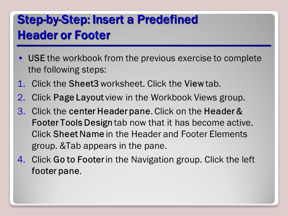 Step-by-Step: Insert a Predefined Header or Footer USE the workbook from the previous exercise to complete the following steps: 1.Click the Sheet3 wor