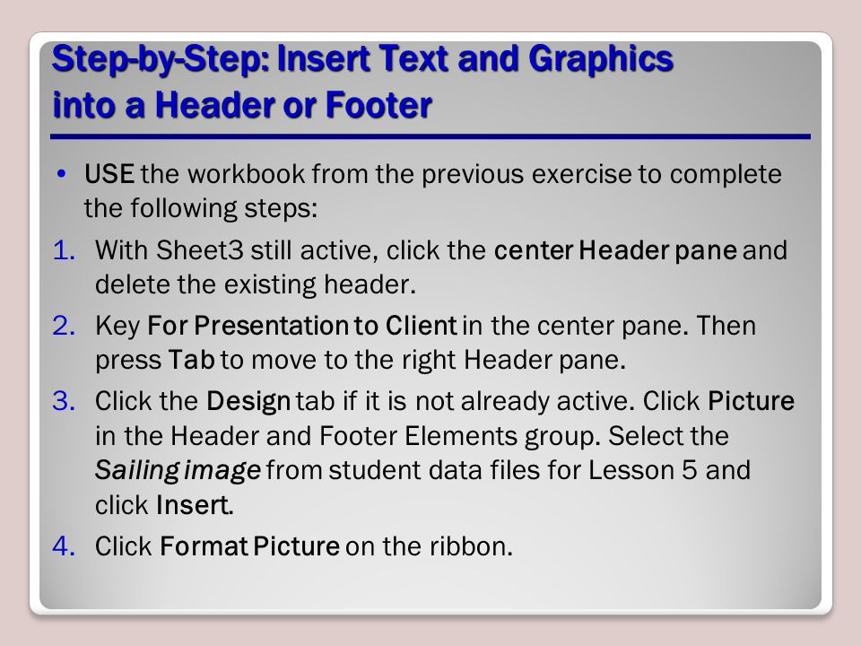 Step-by-Step: Insert Text and Graphics into a Header or Footer USE the workbook from the previous exercise to complete the following steps: 1.With Sheet3 still active, click the center Header pane and delete the existing header.