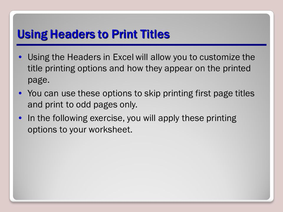 Using the Headers in Excel will allow you to customize the title printing options and how they appear on the printed page. You can use these options t