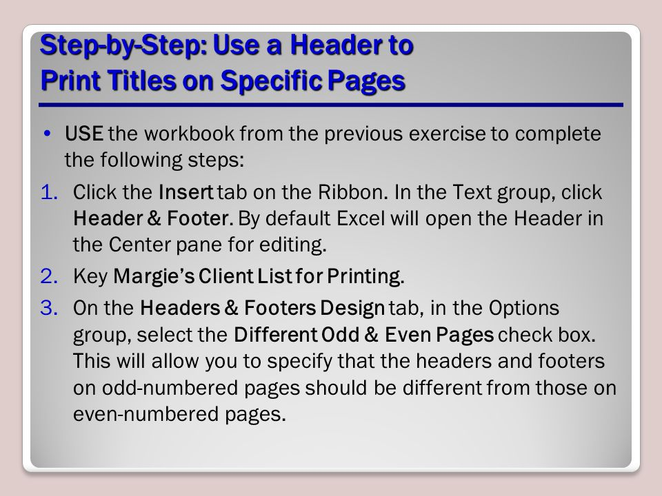 Step-by-Step: Use a Header to Print Titles on Specific Pages USE the workbook from the previous exercise to complete the following steps: 1.Click the