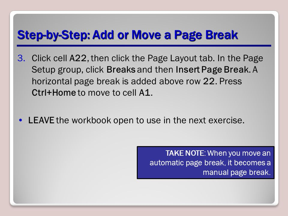 Step-by-Step: Add or Move a Page Break 3.Click cell A22, then click the Page Layout tab. In the Page Setup group, click Breaks and then Insert Page Br