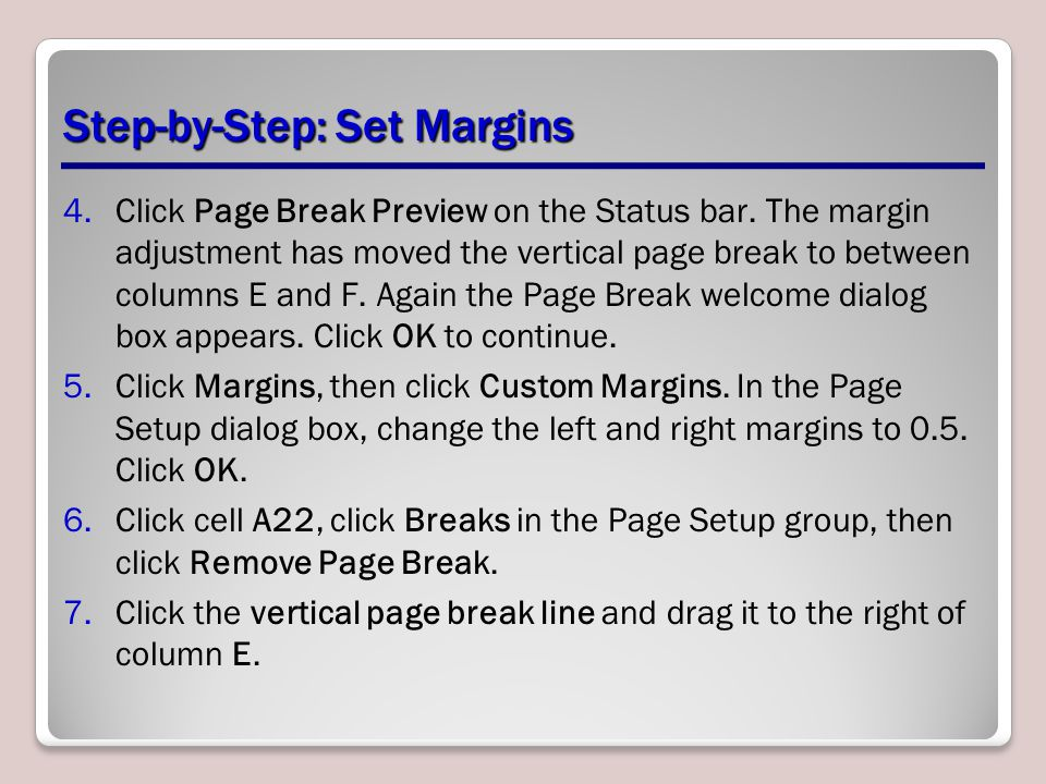 Step-by-Step: Set Margins 4.Click Page Break Preview on the Status bar. The margin adjustment has moved the vertical page break to between columns E a