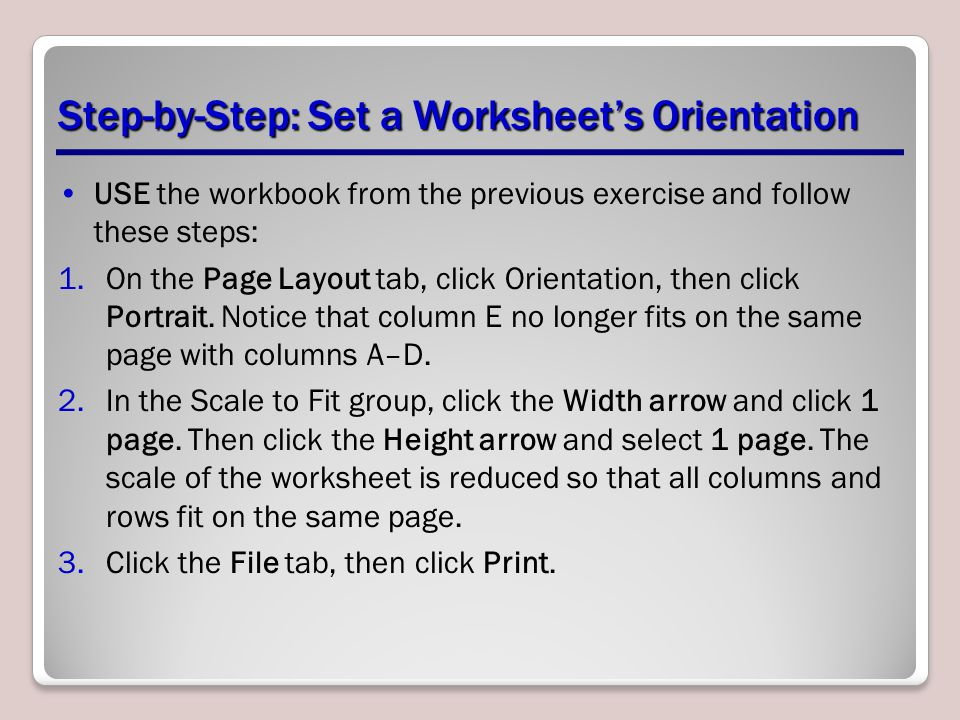 Step-by-Step: Set a Worksheet's Orientation USE the workbook from the previous exercise and follow these steps: 1.On the Page Layout tab, click Orientation, then click Portrait.