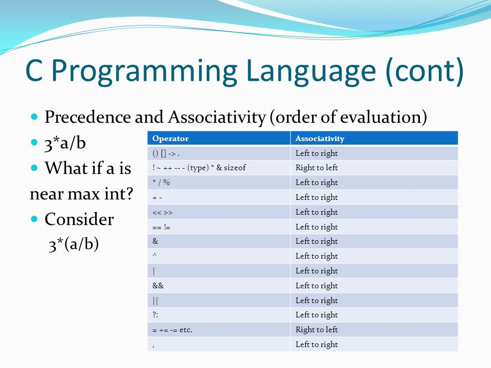 C Programming Language (cont) Precedence and Associativity (order of evaluation) 3*a/b What if a is near max int? Consider 3*(a/b) OperatorAssociativi