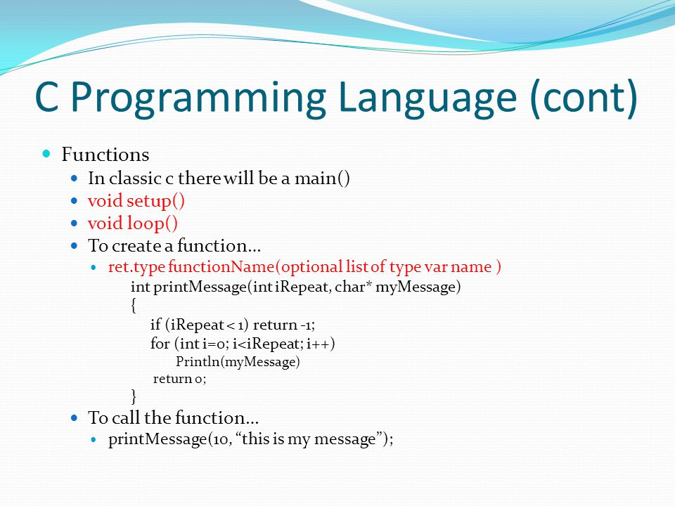 C Programming Language (cont) Functions In classic c there will be a main() void setup() void loop() To create a function… ret.type functionName(optio