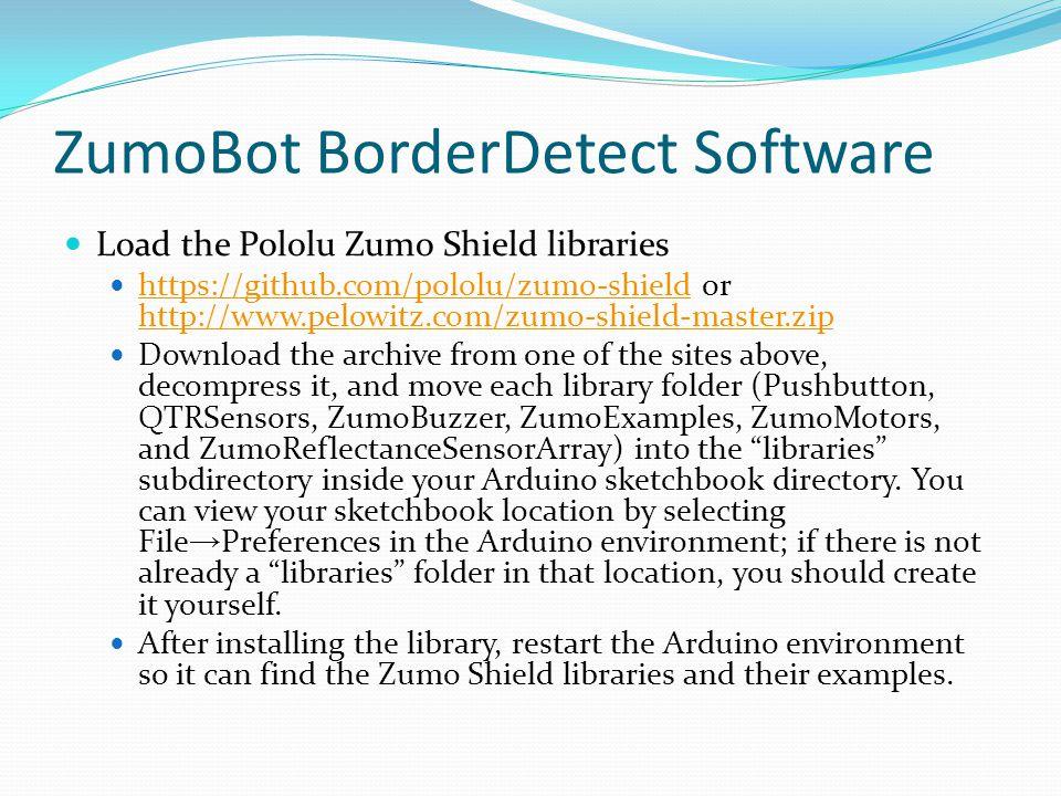 ZumoBot BorderDetect Software Load the Pololu Zumo Shield libraries https://github.com/pololu/zumo-shield or http://www.pelowitz.com/zumo-shield-maste