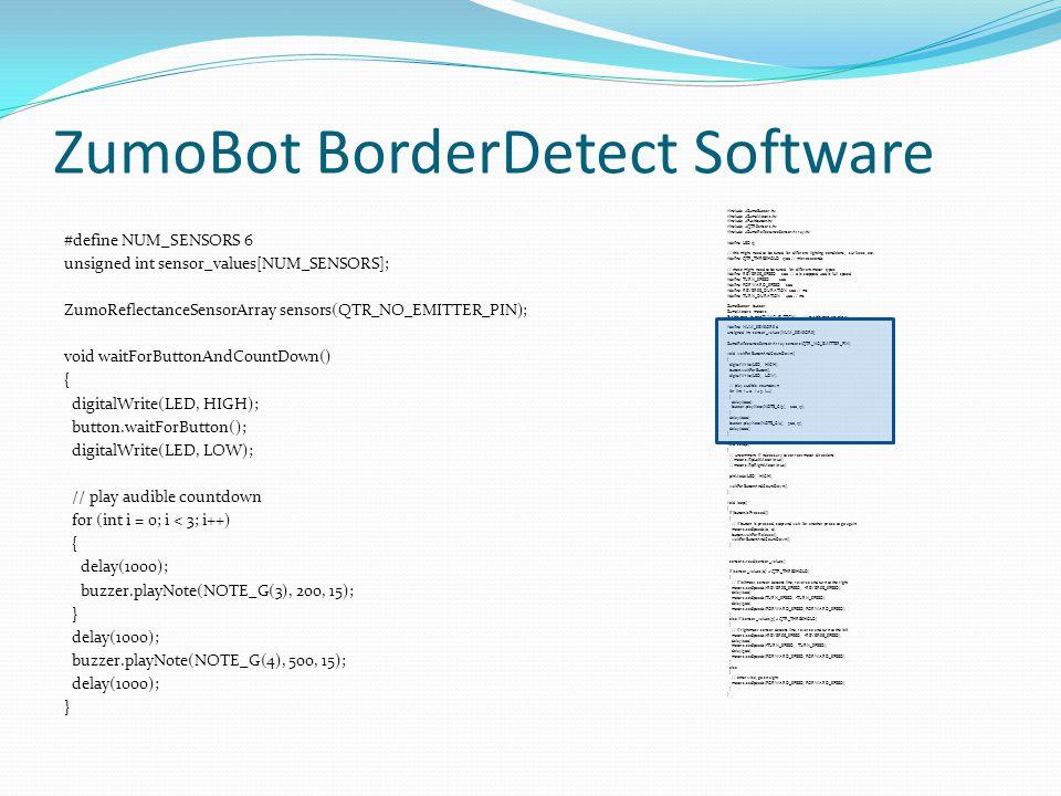 ZumoBot BorderDetect Software #define NUM_SENSORS 6 unsigned int sensor_values[NUM_SENSORS]; ZumoReflectanceSensorArray sensors(QTR_NO_EMITTER_PIN); v