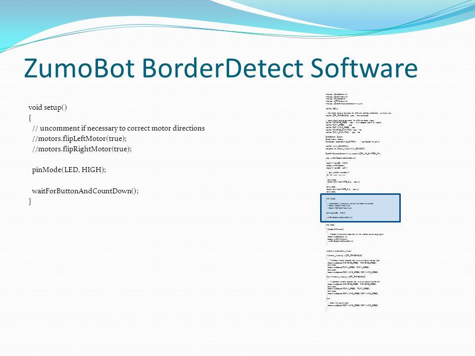 ZumoBot BorderDetect Software void setup() { // uncomment if necessary to correct motor directions //motors.flipLeftMotor(true); //motors.flipRightMot