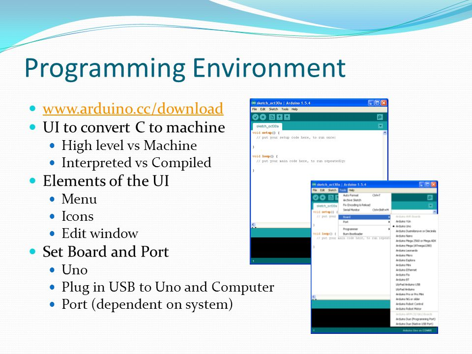 Programming Environment www.arduino.cc/download UI to convert C to machine High level vs Machine Interpreted vs Compiled Elements of the UI Menu Icons