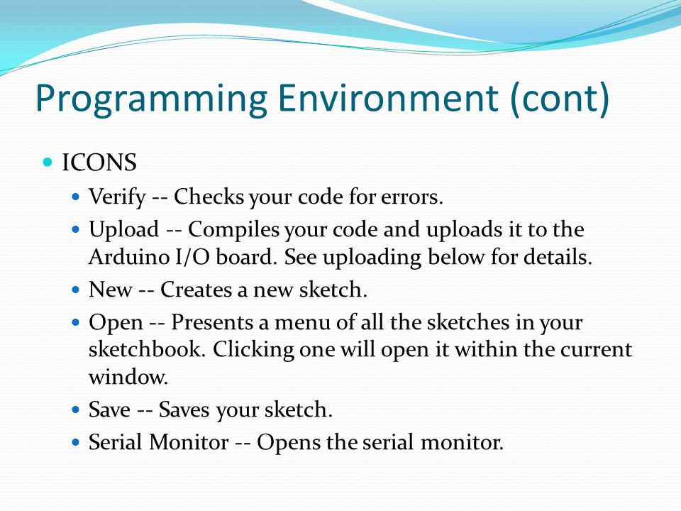 Programming Environment (cont) ICONS Verify -- Checks your code for errors. Upload -- Compiles your code and uploads it to the Arduino I/O board. See