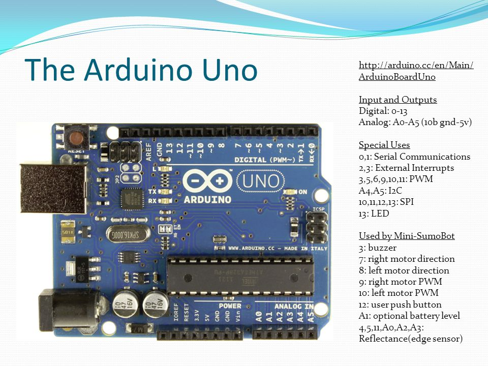 The Arduino Uno http://arduino.cc/en/Main/ ArduinoBoardUno Input and Outputs Digital: 0-13 Analog: A0-A5 (10b gnd-5v) Special Uses 0,1: Serial Communi
