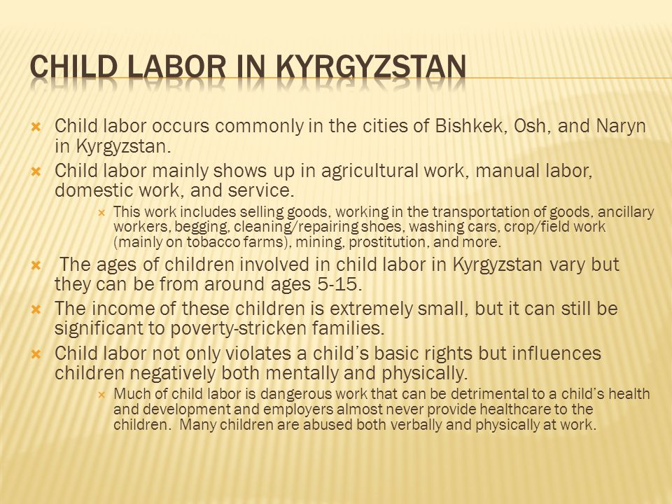  Child labor occurs commonly in the cities of Bishkek, Osh, and Naryn in Kyrgyzstan.