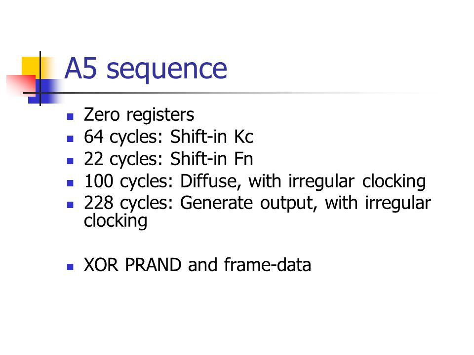 A5 sequence Zero registers 64 cycles: Shift-in Kc 22 cycles: Shift-in Fn 100 cycles: Diffuse, with irregular clocking 228 cycles: Generate output, wit