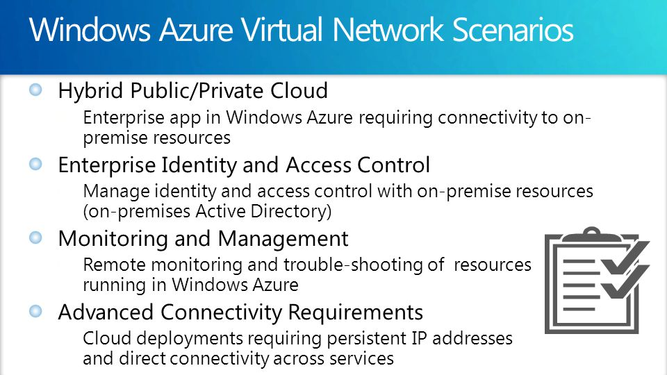 Hybrid Public/Private Cloud Enterprise app in Windows Azure requiring connectivity to on- premise resources Enterprise Identity and Access Control Manage identity and access control with on-premise resources (on-premises Active Directory) Monitoring and Management Remote monitoring and trouble-shooting of resources running in Windows Azure Advanced Connectivity Requirements Cloud deployments requiring persistent IP addresses and direct connectivity across services