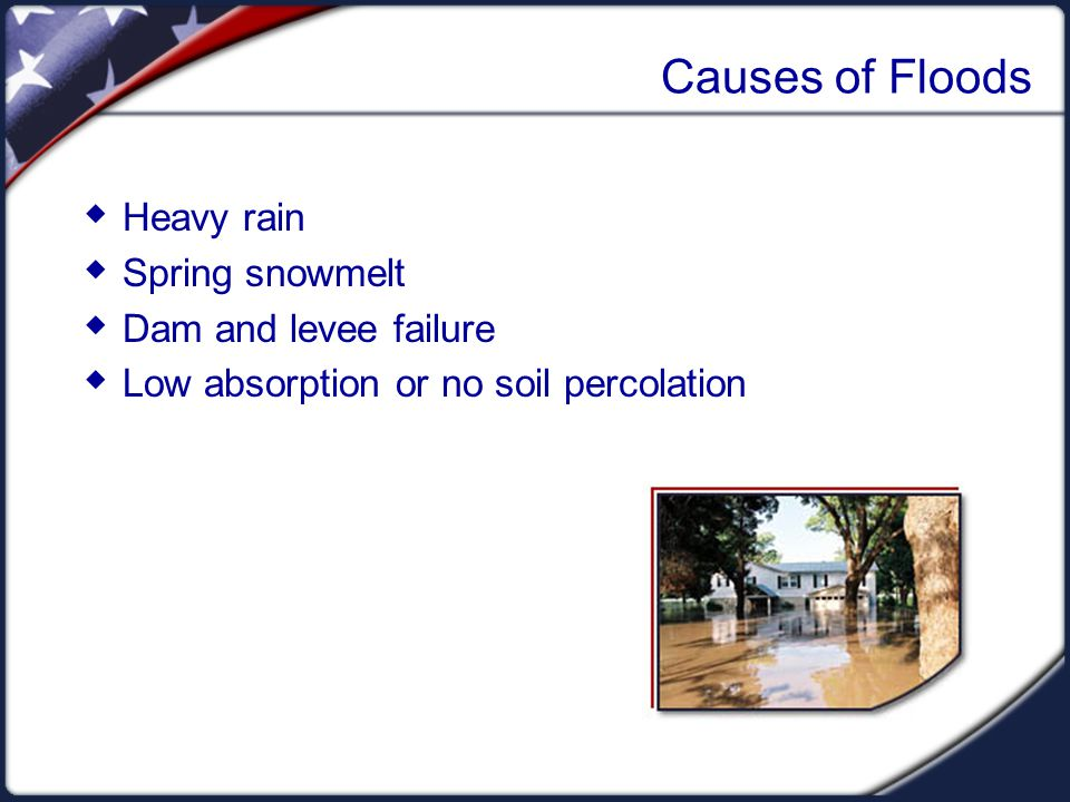 Causes of Floods  Heavy rain  Spring snowmelt  Dam and levee failure  Low absorption or no soil percolation