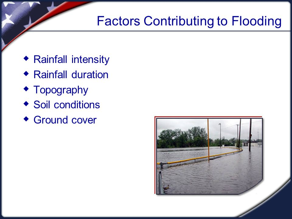 Factors Contributing to Flooding  Rainfall intensity  Rainfall duration  Topography  Soil conditions  Ground cover
