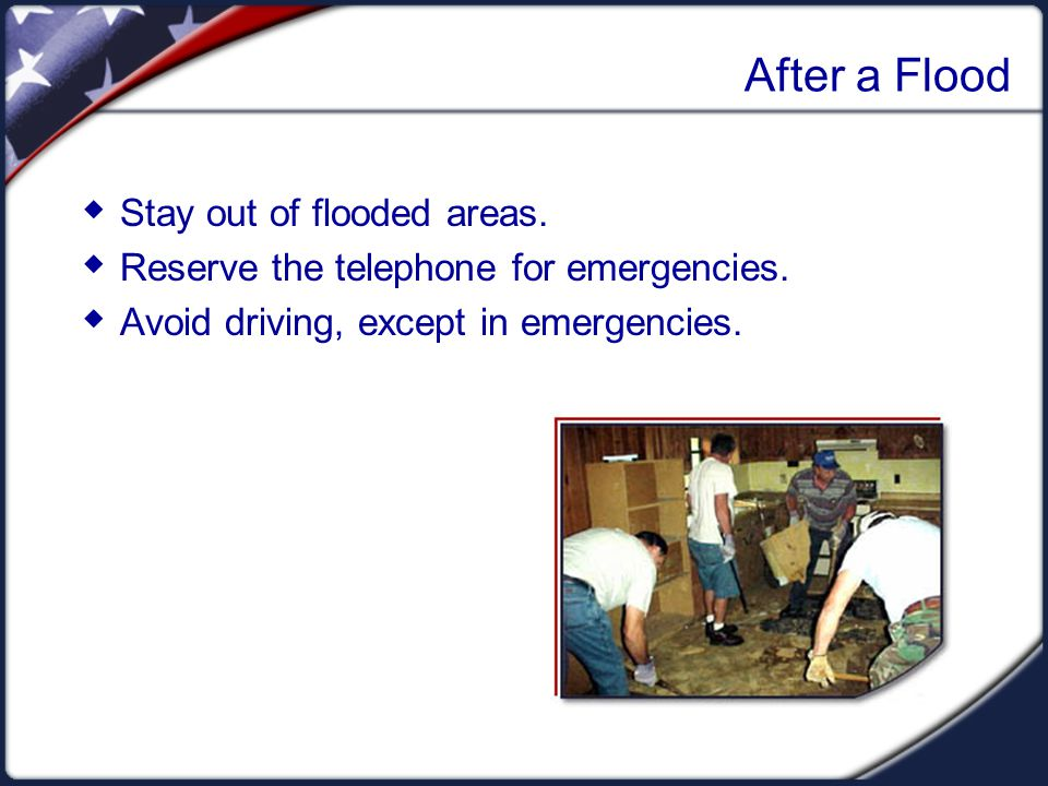 After a Flood  Stay out of flooded areas.  Reserve the telephone for emergencies.
