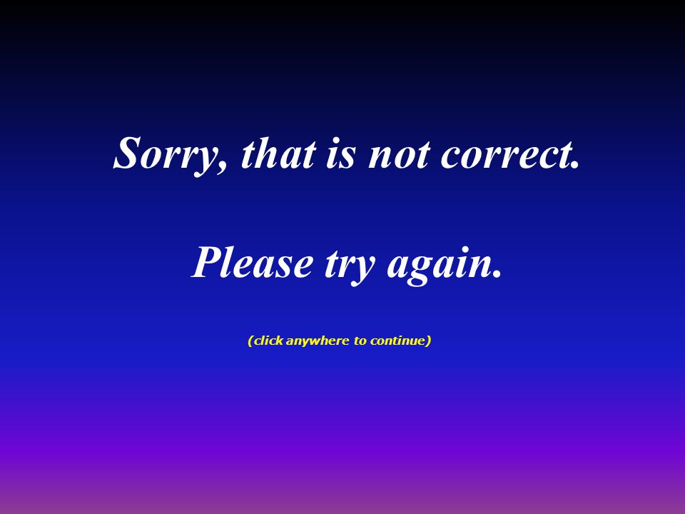 Sorry, that is not correct. Please try again. (click anywhere to continue)