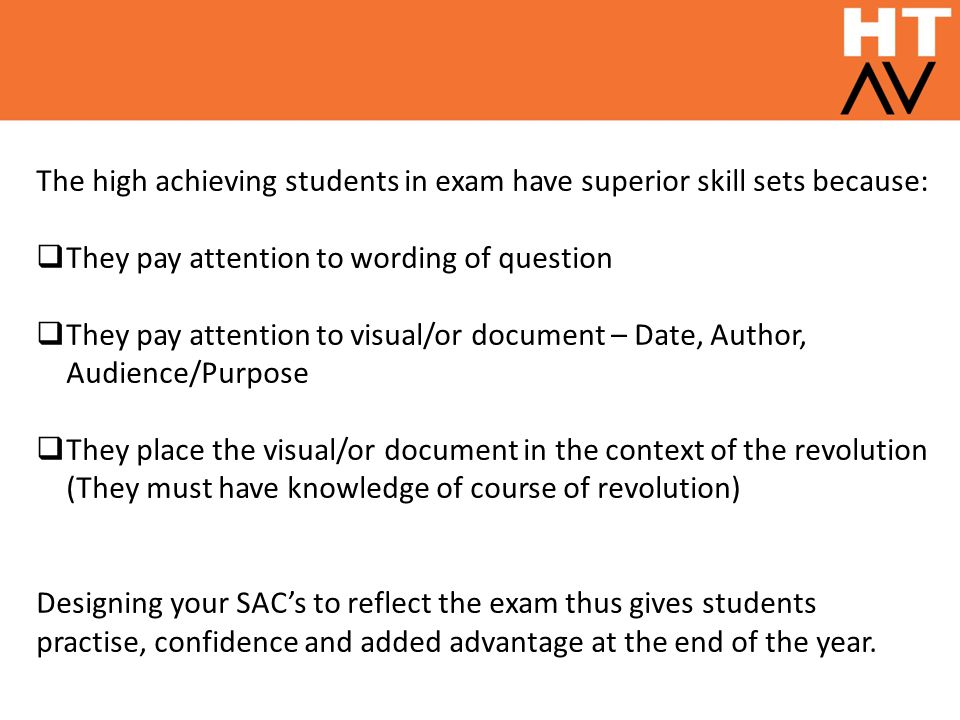 The high achieving students in exam have superior skill sets because:  They pay attention to wording of question  They pay attention to visual/or document – Date, Author, Audience/Purpose  They place the visual/or document in the context of the revolution (They must have knowledge of course of revolution) Designing your SAC's to reflect the exam thus gives students practise, confidence and added advantage at the end of the year.